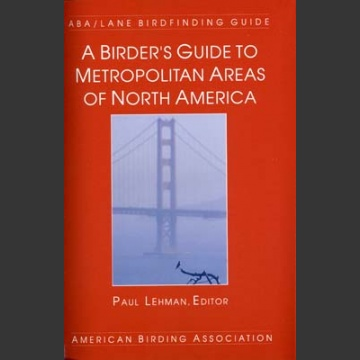 ABA, a birder's Guide to Metropolitan Areas of North America (Lehman, P. 2001)